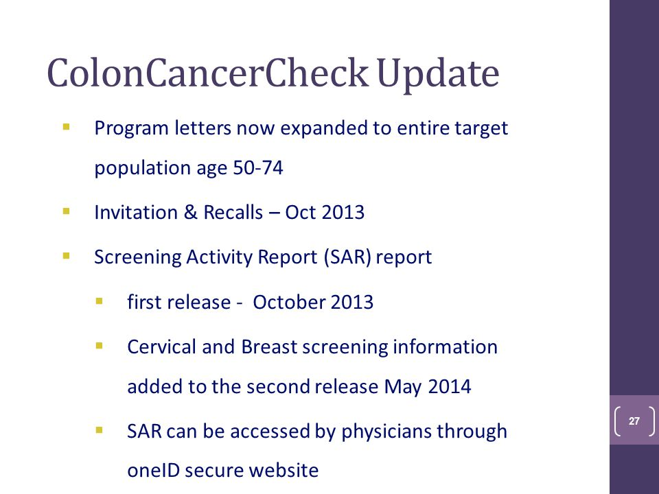 ColonCancerCheck Update  Program letters now expanded to entire target population age 50-74  Invitation & Recalls – Oct 2013  Screening Activity Report (SAR) report  first release - October 2013  Cervical and Breast screening information added to the second release May 2014  SAR can be accessed by physicians through oneID secure website 27