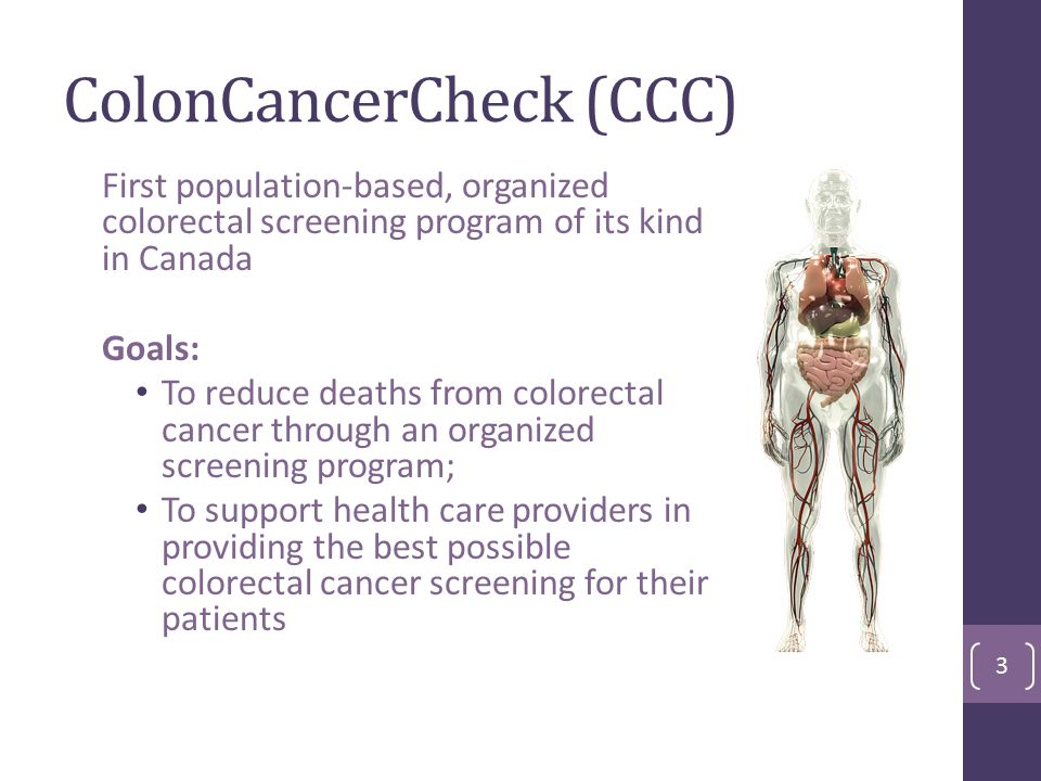 ColonCancerCheck (CCC) First population-based, organized colorectal screening program of its kind in Canada Goals: To reduce deaths from colorectal cancer through an organized screening program; To support health care providers in providing the best possible colorectal cancer screening for their patients 3