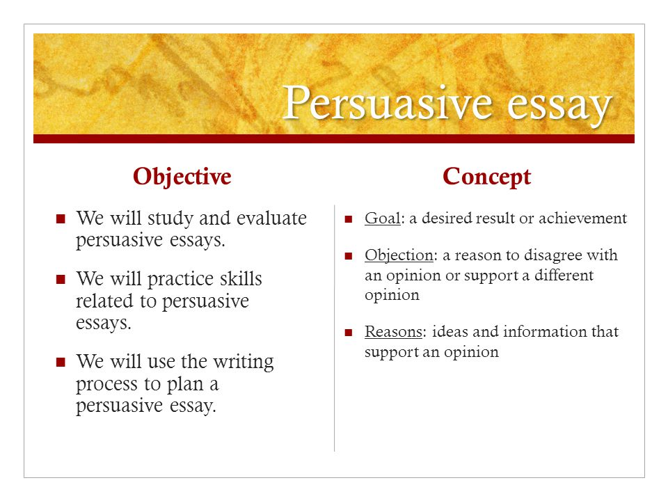 Persuasive essay Objective We will study and evaluate persuasive essays.