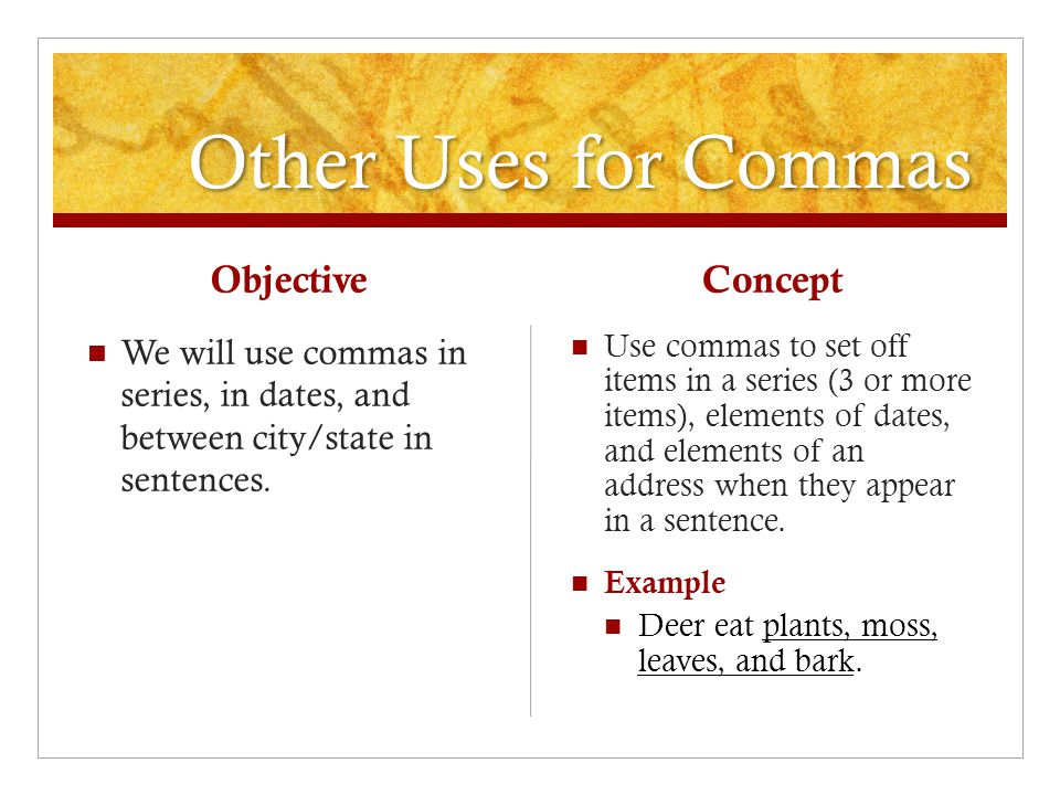 Other Uses for Commas Objective We will use commas in series, in dates, and between city/state in sentences.