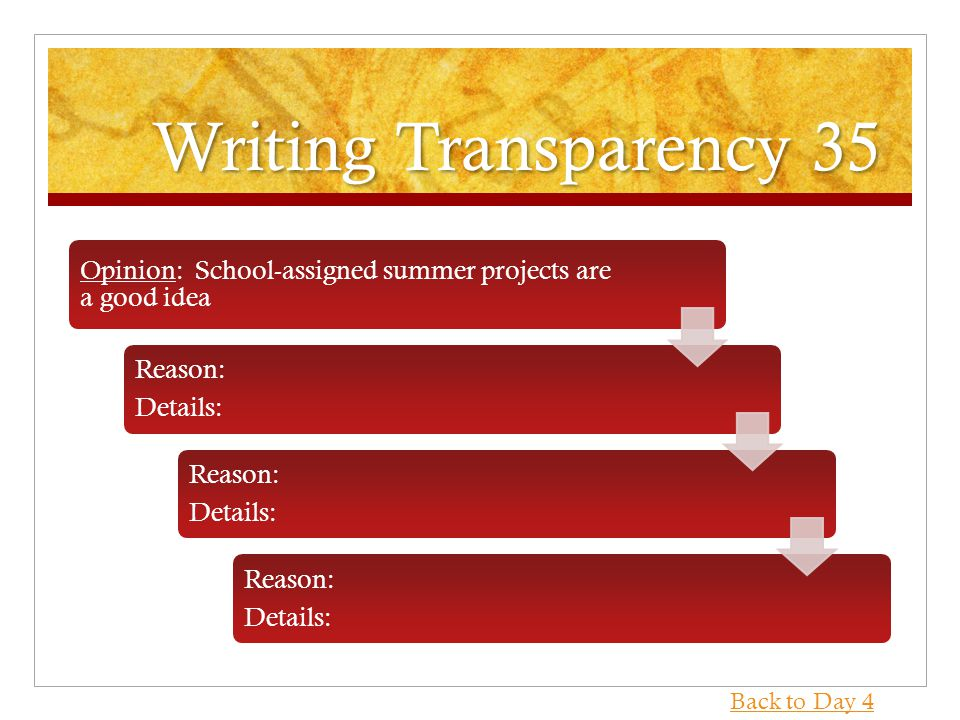 Writing Transparency 35 Opinion: School-assigned summer projects are a good idea Reason: Details: Reason: Details: Reason: Details: Back to Day 4