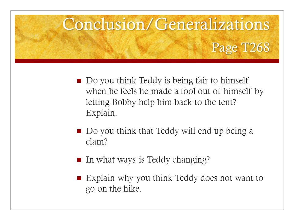 Conclusion/Generalizations Page T268 Do you think Teddy is being fair to himself when he feels he made a fool out of himself by letting Bobby help him back to the tent.