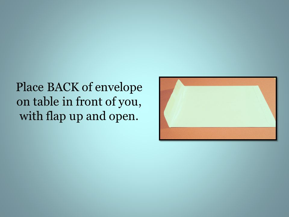 Place BACK of envelope on table in front of you, with flap up and open.