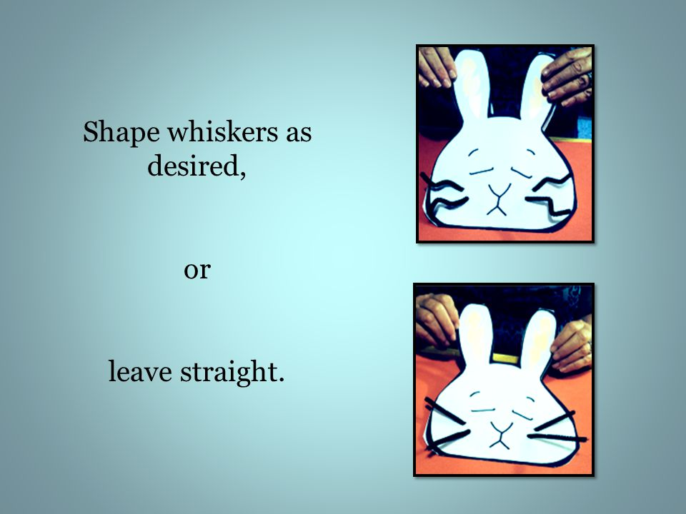 Shape whiskers as desired, or leave straight.
