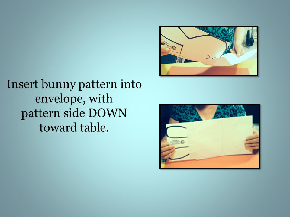 Insert bunny pattern into envelope, with pattern side DOWN toward table.