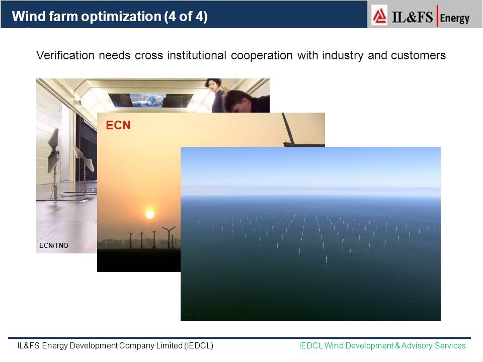 ECN/TNO Photo: Gustave Corten Wind farm optimization (4 of 4) Verification needs cross institutional cooperation with industry and customers Photo: Jos Beurskens Foto: Jos Beurskens ECN IL&FS Energy Development Company Limited (IEDCL)IEDCL Wind Development & Advisory Services
