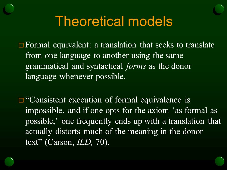 Theoretical models  Formal equivalent: a translation that seeks to translate from one language to another using the same grammatical and syntactical forms as the donor language whenever possible.
