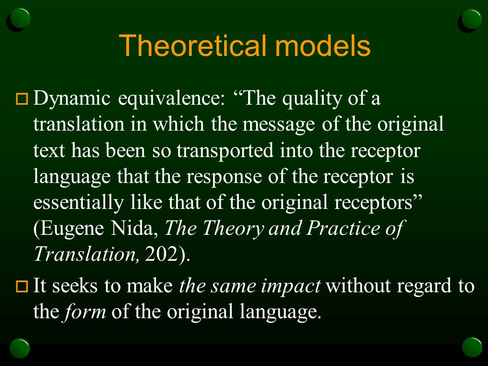 Theoretical models  Dynamic equivalence: The quality of a translation in which the message of the original text has been so transported into the receptor language that the response of the receptor is essentially like that of the original receptors (Eugene Nida, The Theory and Practice of Translation, 202).
