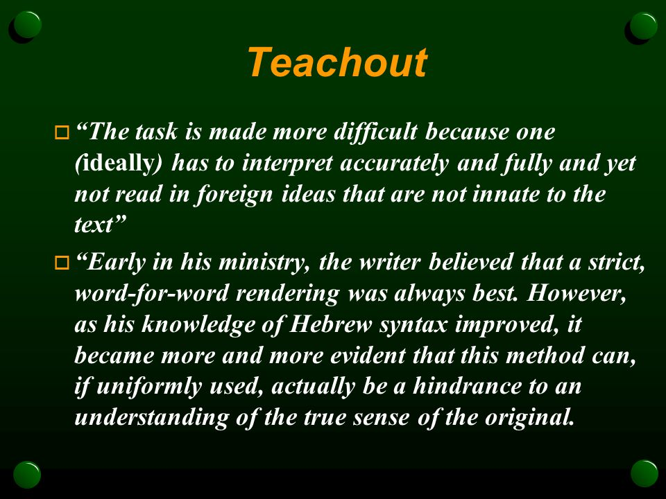Teachout  The task is made more difficult because one (ideally) has to interpret accurately and fully and yet not read in foreign ideas that are not innate to the text  Early in his ministry, the writer believed that a strict, word-for-word rendering was always best.