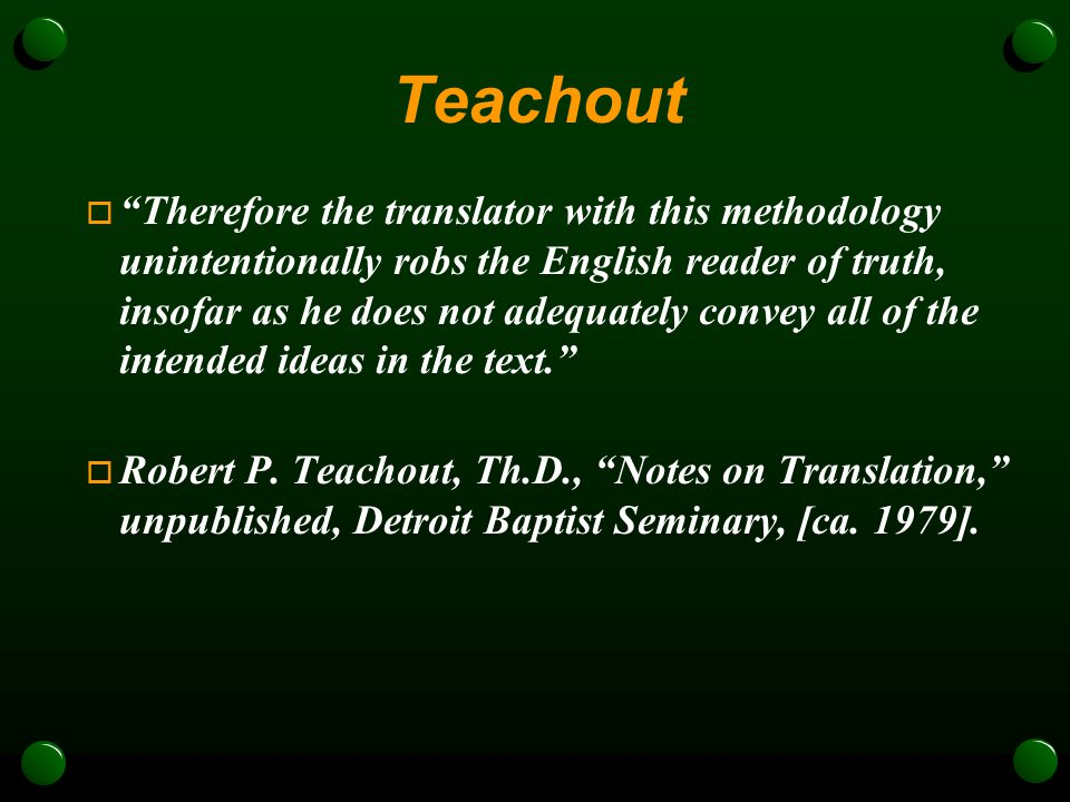 Teachout  Therefore the translator with this methodology unintentionally robs the English reader of truth, insofar as he does not adequately convey all of the intended ideas in the text.  Robert P.