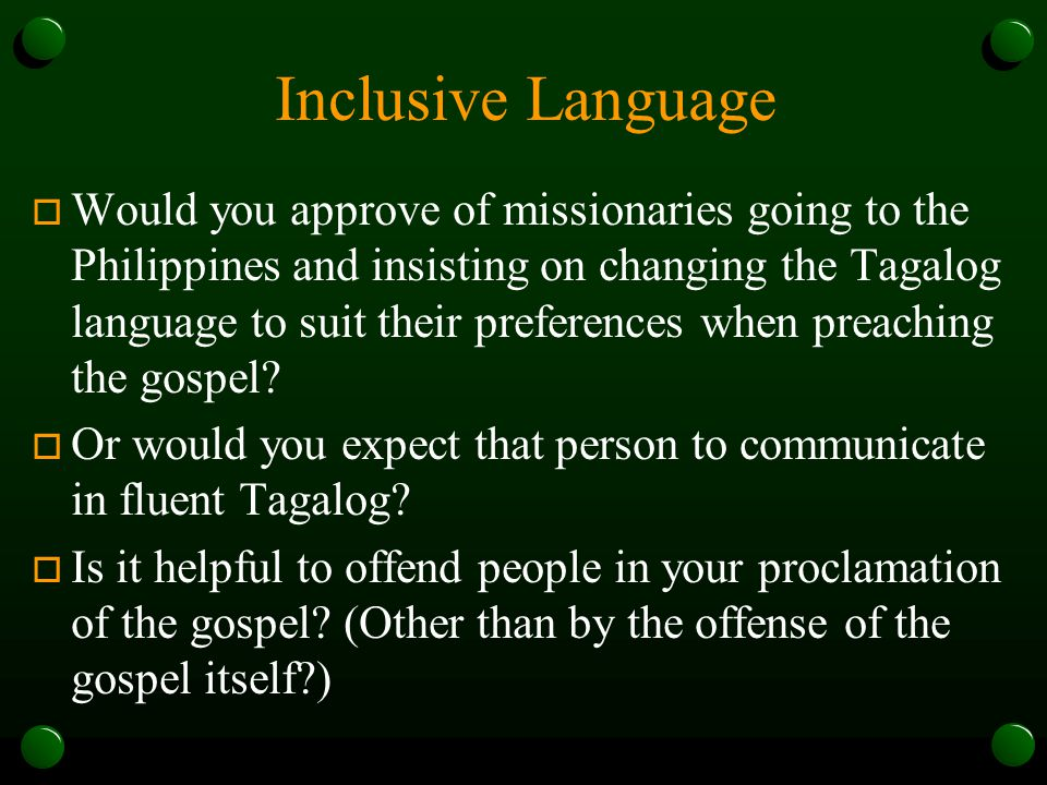 Inclusive Language  Would you approve of missionaries going to the Philippines and insisting on changing the Tagalog language to suit their preferences when preaching the gospel.