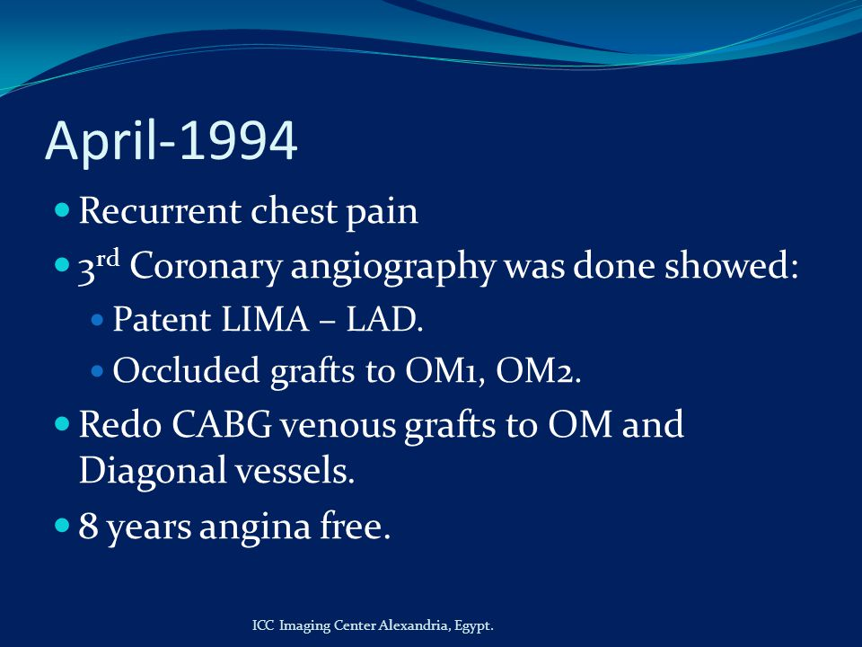 April-1994 Recurrent chest pain 3 rd Coronary angiography was done showed: Patent LIMA – LAD.