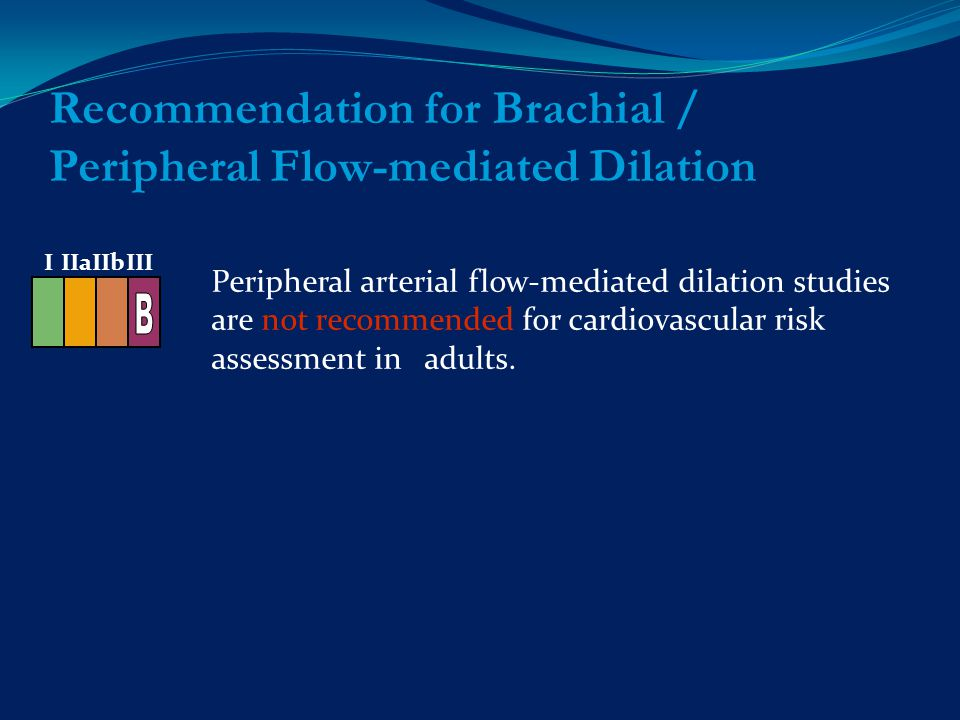 Recommendation for Brachial / Peripheral Flow-mediated Dilation Peripheral arterial flow-mediated dilation studies are not recommended for cardiovascular risk assessment in adults.