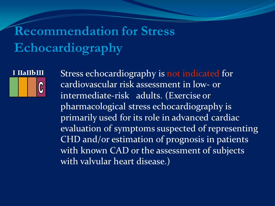 Recommendation for Stress Echocardiography Stress echocardiography is not indicated for cardiovascular risk assessment in low- or intermediate-risk adults.