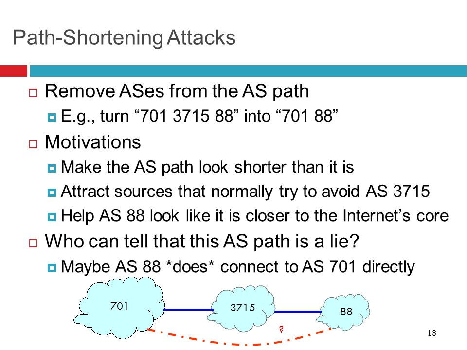 "18 Path-Shortening Attacks  Remove ASes from the AS path  E.g., turn ""701 3715 88"" into ""701 88""  Motivations  Make the AS path look shorter than"