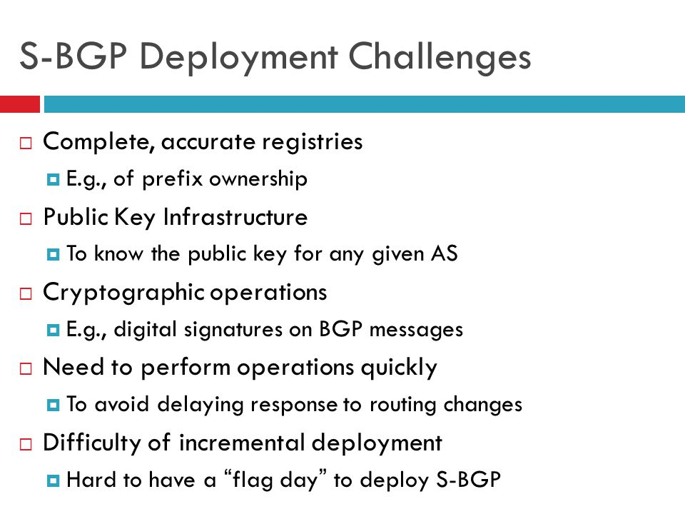 37 S-BGP Deployment Challenges  Complete, accurate registries  E.g., of prefix ownership  Public Key Infrastructure  To know the public key for an