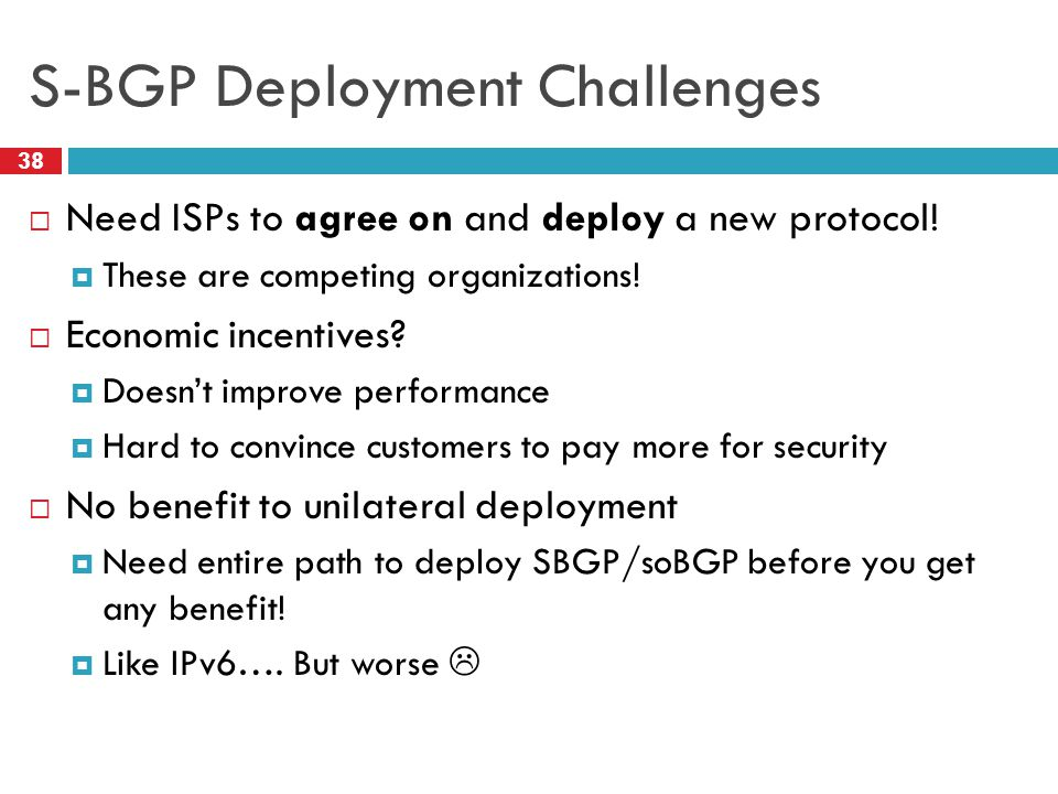 S-BGP Deployment Challenges 38  Need ISPs to agree on and deploy a new protocol!  These are competing organizations!  Economic incentives?  Doesn'