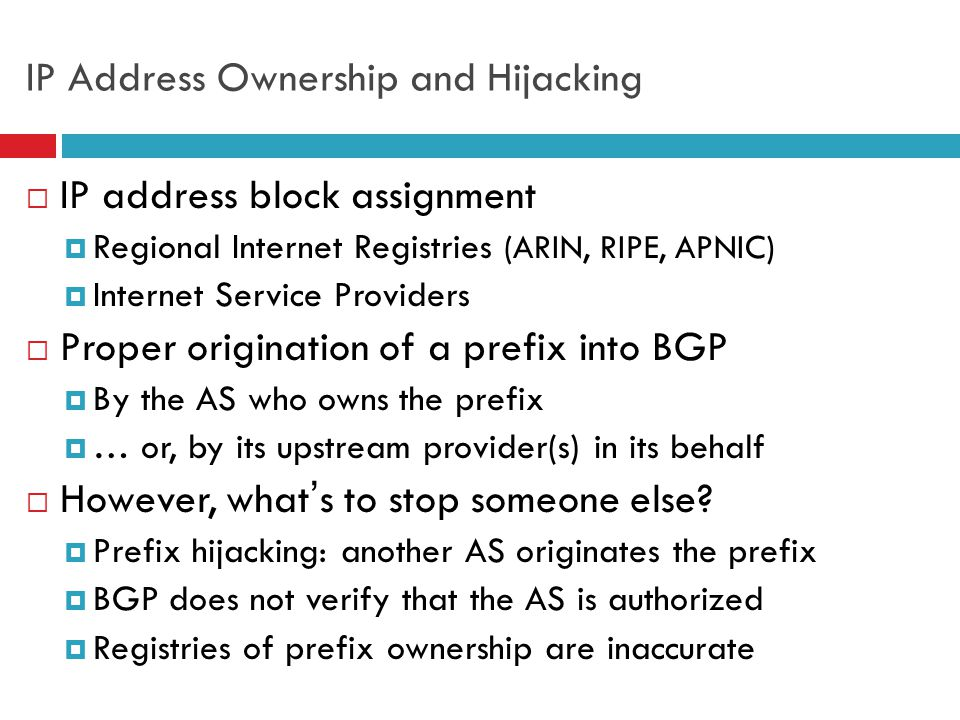 5 How to Hijack a Prefix  The hijacking AS has  Router with eBGP session(s)  Configured to originate the prefix  Getting access to the router  Network operator makes configuration mistake  Disgruntled operator launches an attack  Outsider breaks in to the router and reconfigures  Getting other ASes to believe bogus route  Neighbor ASes not filtering the routes  … e.g., by allowing only expected prefixes  But, specifying filters on peering links is hard