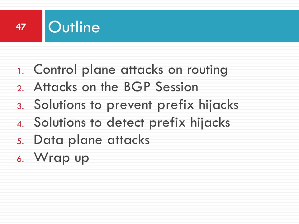 1. Control plane attacks on routing 2. Attacks on the BGP Session 3. Solutions to prevent prefix hijacks 4. Solutions to detect prefix hijacks 5. Data