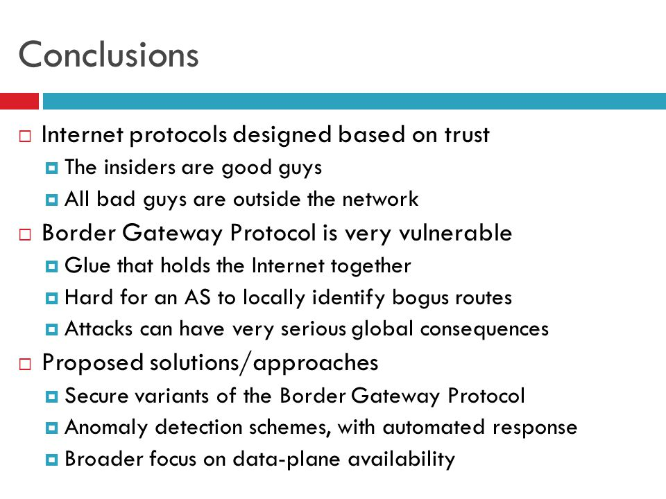 54 Conclusions  Internet protocols designed based on trust  The insiders are good guys  All bad guys are outside the network  Border Gateway Proto