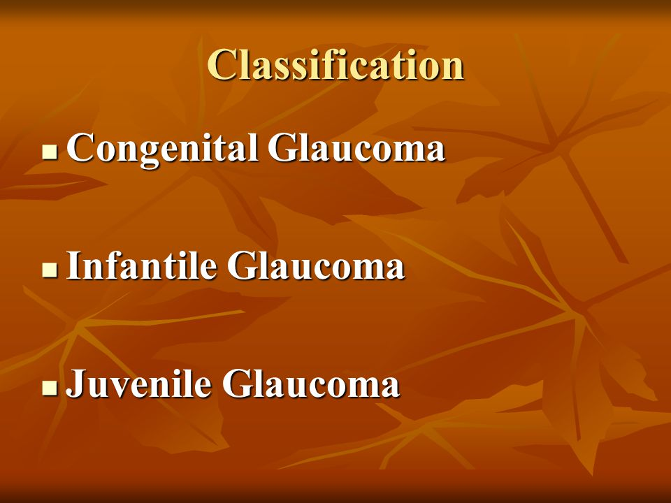 Classification Congenital Glaucoma Congenital Glaucoma Infantile Glaucoma Infantile Glaucoma Juvenile Glaucoma Juvenile Glaucoma