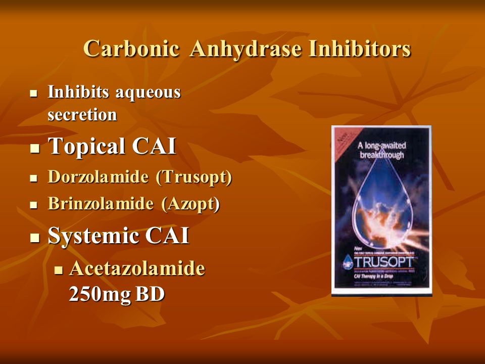 Carbonic Anhydrase Inhibitors Carbonic Anhydrase Inhibitors Inhibits aqueous secretion Inhibits aqueous secretion Topical CAI Topical CAI Dorzolamide