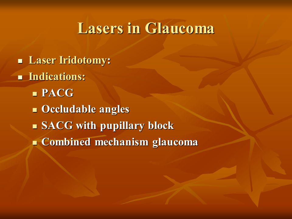 Lasers in Glaucoma Laser Iridotomy: Laser Iridotomy: Indications: Indications: PACG PACG Occludable angles Occludable angles SACG with pupillary block