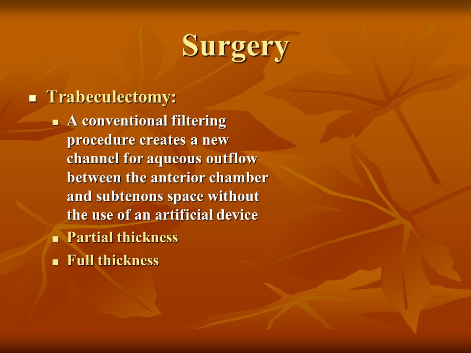 Surgery Trabeculectomy: Trabeculectomy: A conventional filtering procedure creates a new channel for aqueous outflow between the anterior chamber and