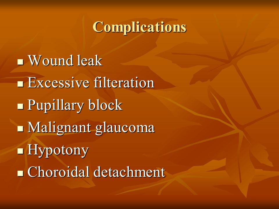Complications Wound leak Wound leak Excessive filteration Excessive filteration Pupillary block Pupillary block Malignant glaucoma Malignant glaucoma