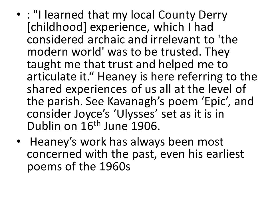 : I learned that my local County Derry [childhood] experience, which I had considered archaic and irrelevant to the modern world was to be trusted.
