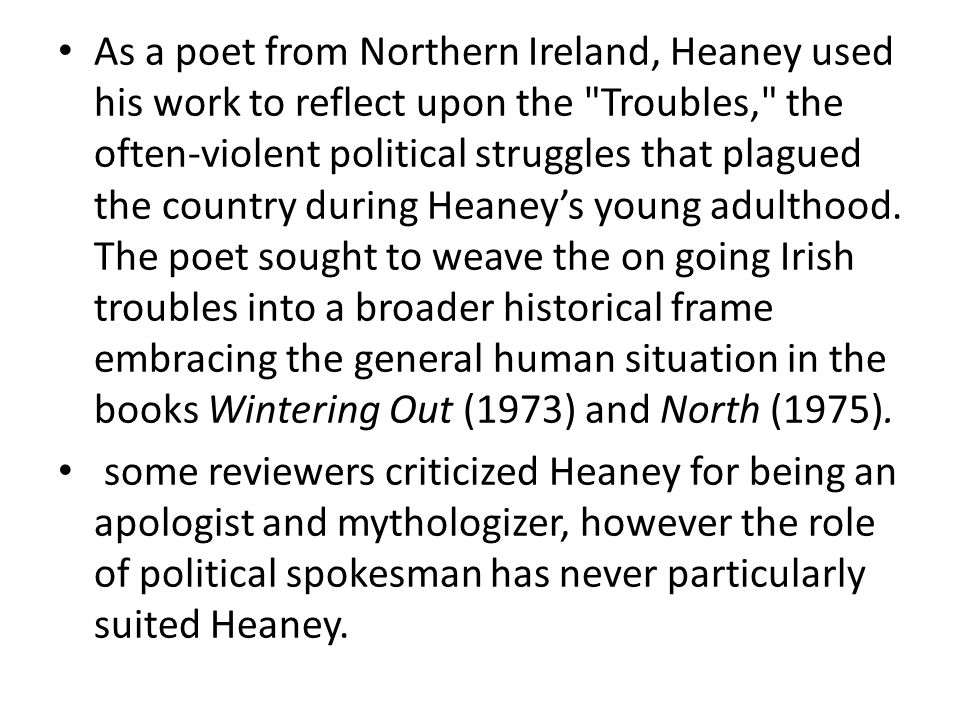As a poet from Northern Ireland, Heaney used his work to reflect upon the Troubles, the often-violent political struggles that plagued the country during Heaney's young adulthood.