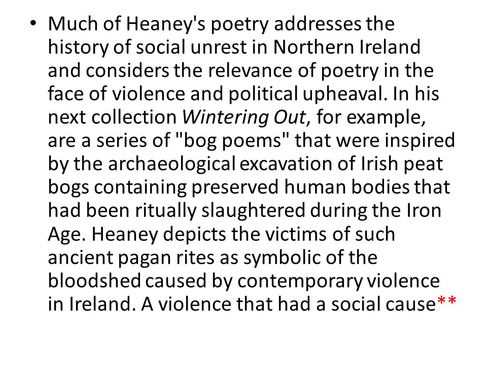 Much of Heaney s poetry addresses the history of social unrest in Northern Ireland and considers the relevance of poetry in the face of violence and political upheaval.