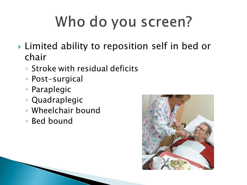  Limited ability to reposition self in bed or chair ◦ Stroke with residual deficits ◦ Post-surgical ◦ Paraplegic ◦ Quadraplegic ◦ Wheelchair bound ◦