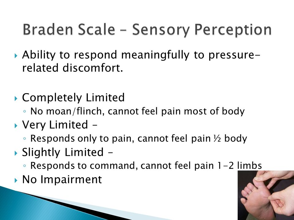  Ability to respond meaningfully to pressure- related discomfort.  Completely Limited ◦ No moan/flinch, cannot feel pain most of body  Very Limited