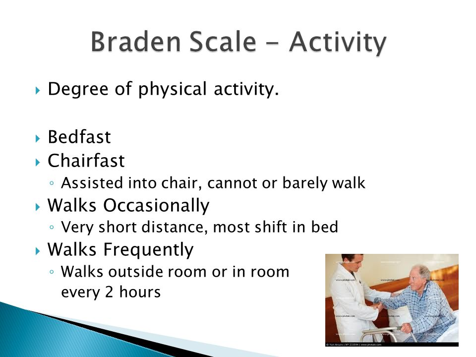  Degree of physical activity.  Bedfast  Chairfast ◦ Assisted into chair, cannot or barely walk  Walks Occasionally ◦ Very short distance, most shi