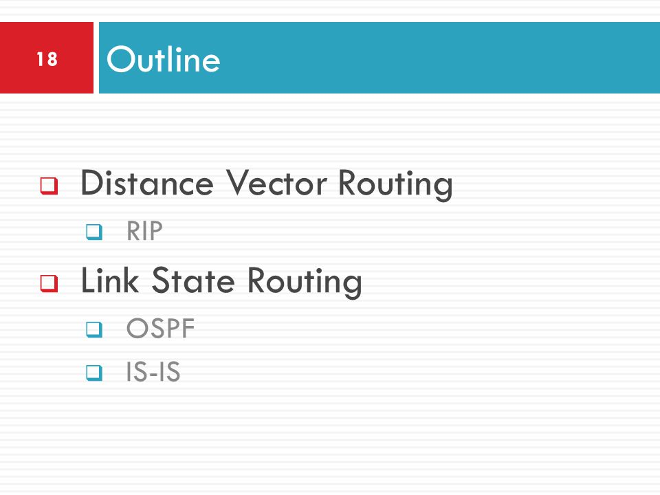  Distance Vector Routing  RIP  Link State Routing  OSPF  IS-IS Outline 18