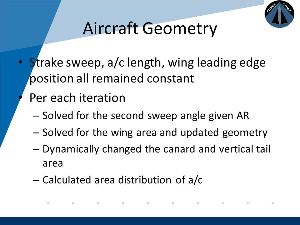 Company LOGO www.company.com Aircraft Geometry Strake sweep, a/c length, wing leading edge position all remained constant Per each iteration – Solved for the second sweep angle given AR – Solved for the wing area and updated geometry – Dynamically changed the canard and vertical tail area – Calculated area distribution of a/c