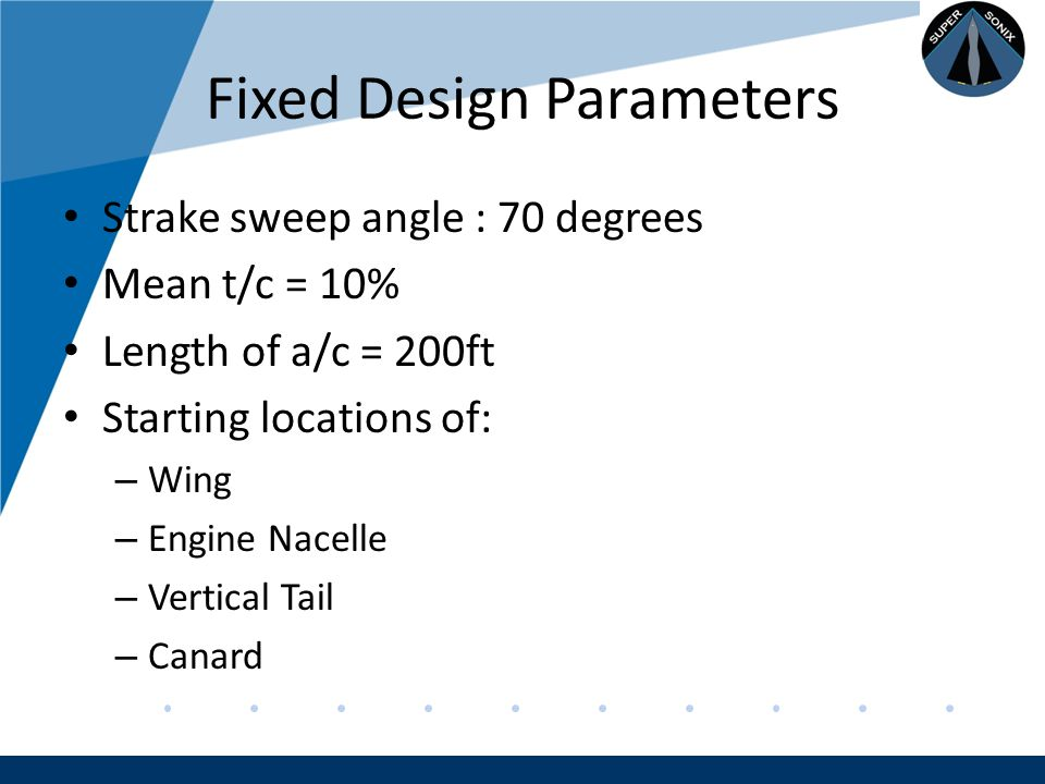Company LOGO www.company.com Fixed Design Parameters Strake sweep angle : 70 degrees Mean t/c = 10% Length of a/c = 200ft Starting locations of: – Wing – Engine Nacelle – Vertical Tail – Canard