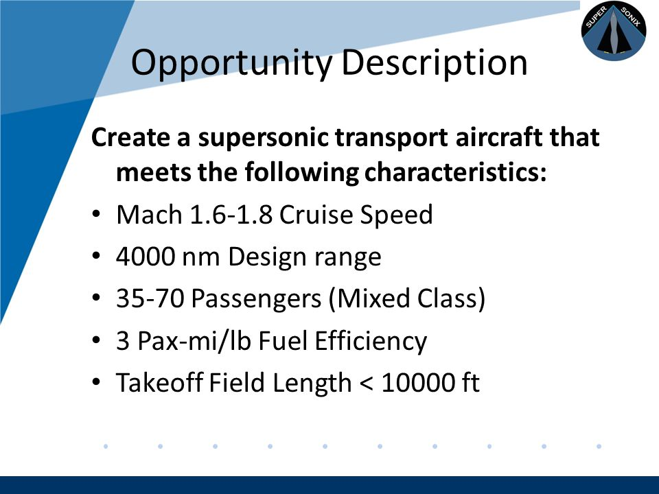 Company LOGO www.company.com Opportunity Description Create a supersonic transport aircraft that meets the following characteristics: Mach 1.6-1.8 Cruise Speed 4000 nm Design range 35-70 Passengers (Mixed Class) 3 Pax-mi/lb Fuel Efficiency Takeoff Field Length < 10000 ft