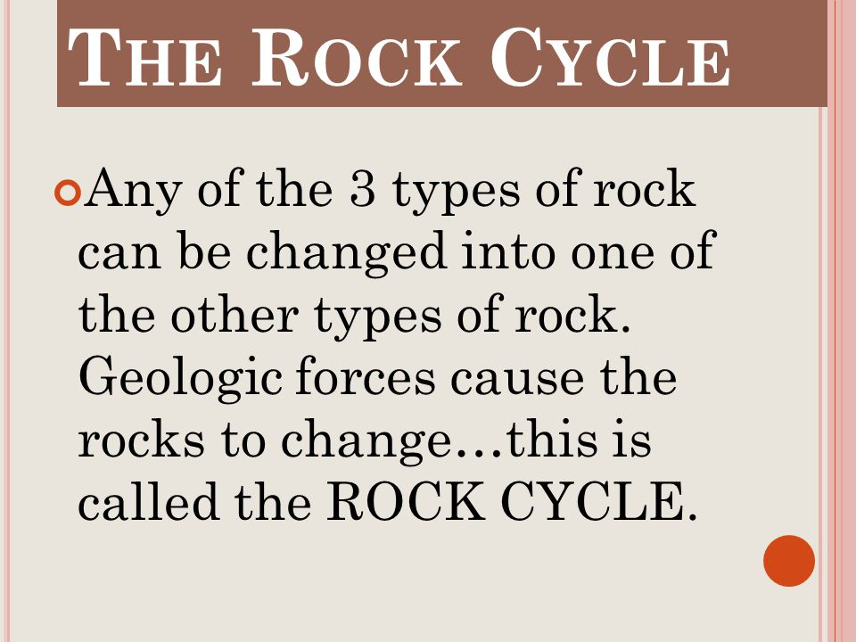 T HE R OCK C YCLE Any of the 3 types of rock can be changed into one of the other types of rock.