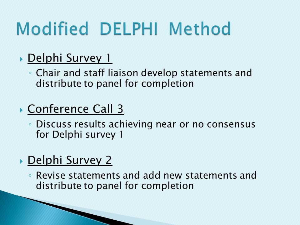  Delphi Survey 1 ◦ Chair and staff liaison develop statements and distribute to panel for completion  Conference Call 3 ◦ Discuss results achieving near or no consensus for Delphi survey 1  Delphi Survey 2 ◦ Revise statements and add new statements and distribute to panel for completion