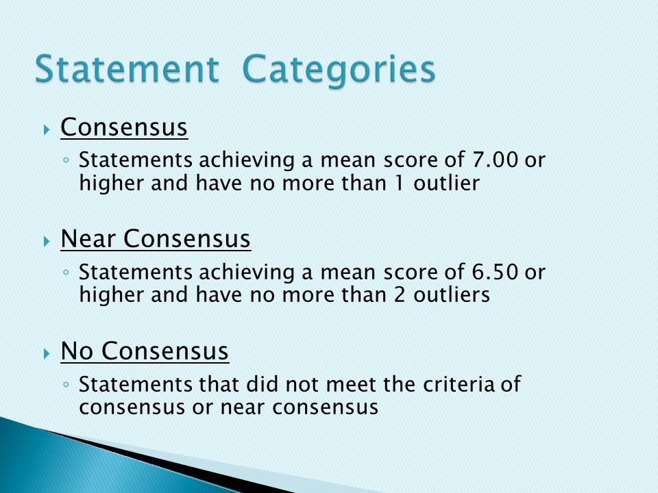  Consensus ◦ Statements achieving a mean score of 7.00 or higher and have no more than 1 outlier  Near Consensus ◦ Statements achieving a mean score