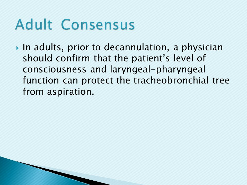  In adults, prior to decannulation, a physician should confirm that the patient's level of consciousness and laryngeal-pharyngeal function can protect the tracheobronchial tree from aspiration.