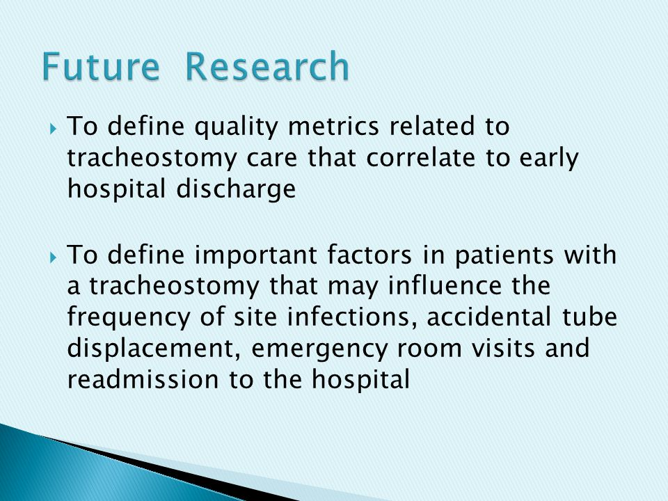  To define quality metrics related to tracheostomy care that correlate to early hospital discharge  To define important factors in patients with a tracheostomy that may influence the frequency of site infections, accidental tube displacement, emergency room visits and readmission to the hospital