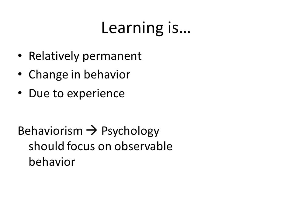 Learning is… Relatively permanent Change in behavior Due to experience Behaviorism  Psychology should focus on observable behavior