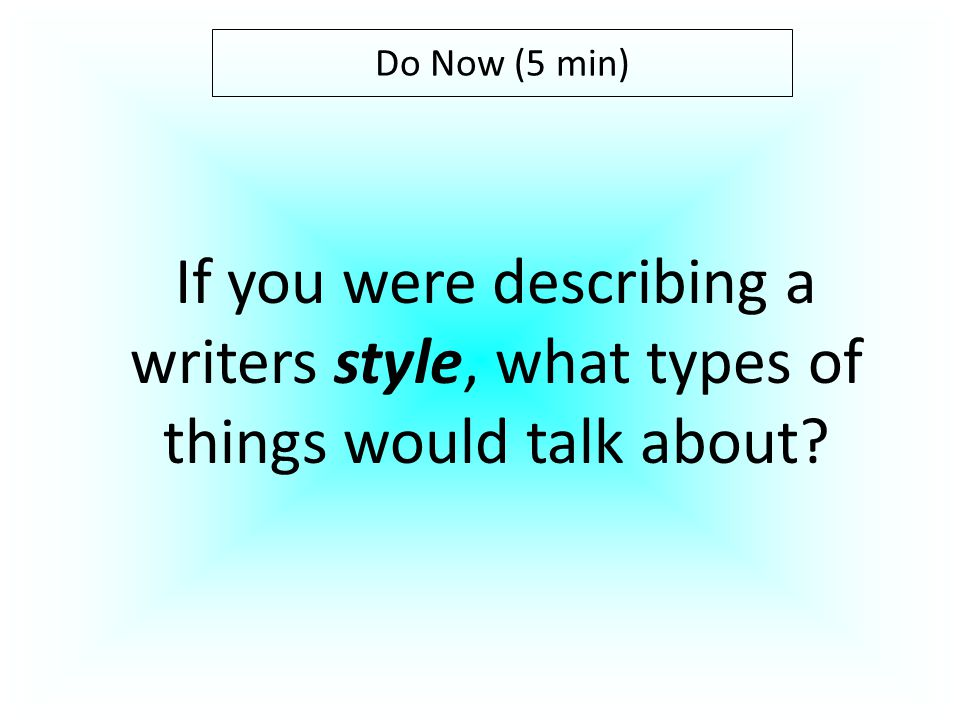 Do Now (5 min) If you were describing a writers style, what types of things would talk about?