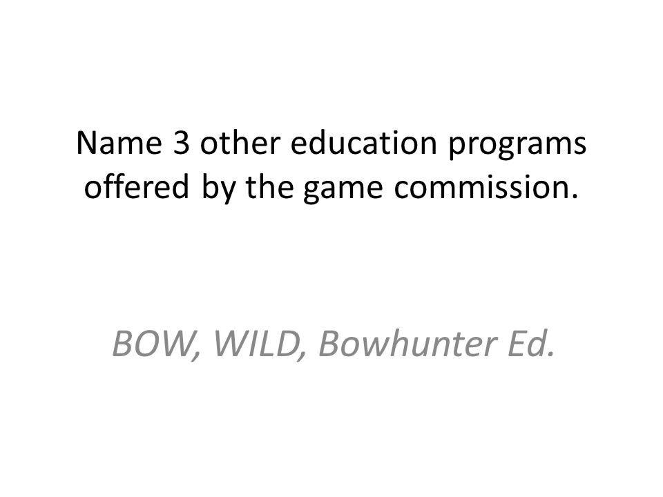 Name 3 other education programs offered by the game commission. BOW, WILD, Bowhunter Ed.