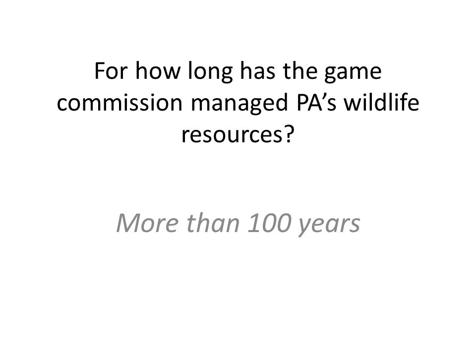 For how long has the game commission managed PA's wildlife resources More than 100 years