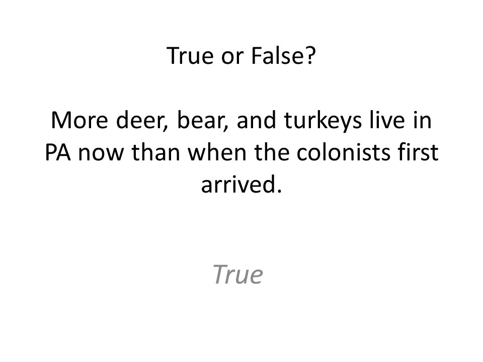 True or False. More deer, bear, and turkeys live in PA now than when the colonists first arrived.