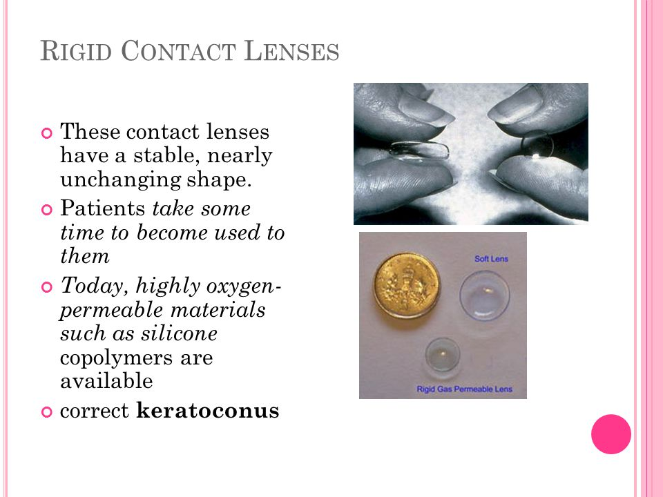 R IGID C ONTACT L ENSES These contact lenses have a stable, nearly unchanging shape. Patients take some time to become used to them Today, highly oxyg